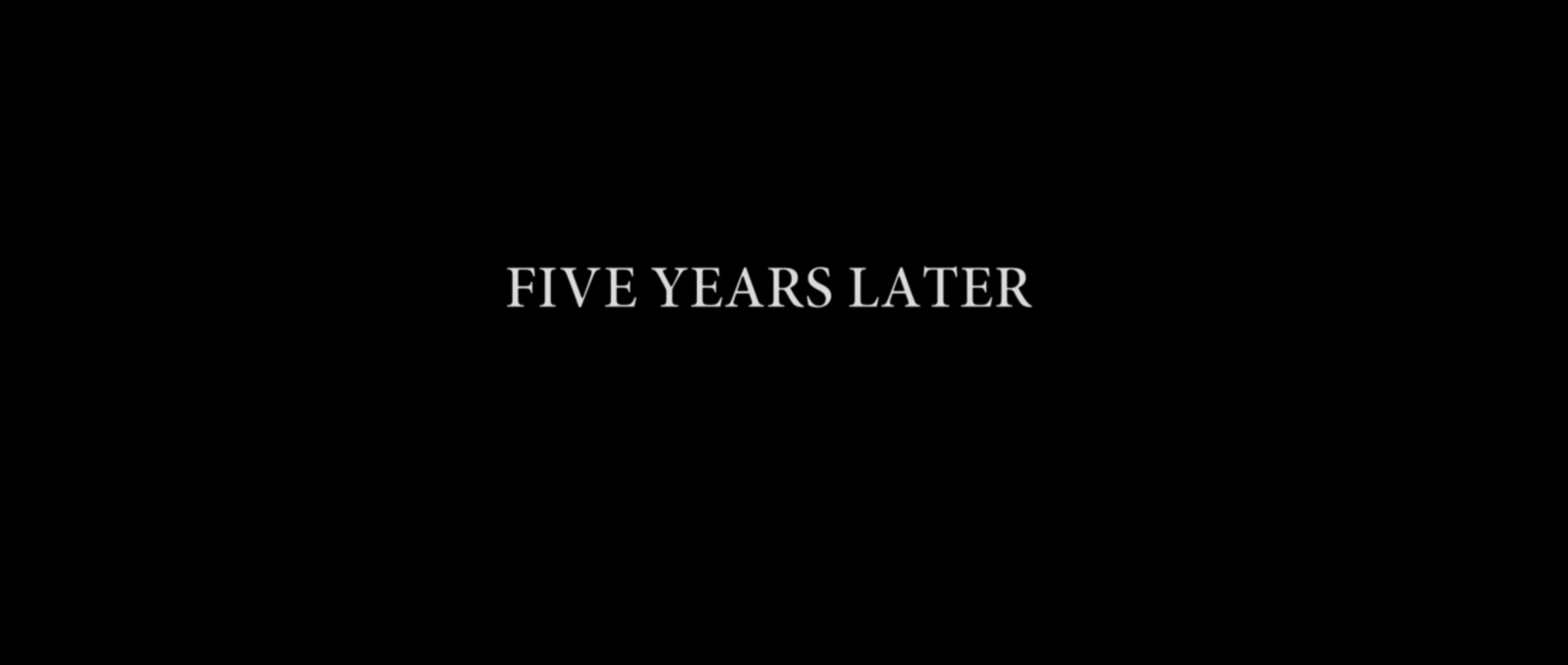 """Black screen with the words """"five years later"""""""