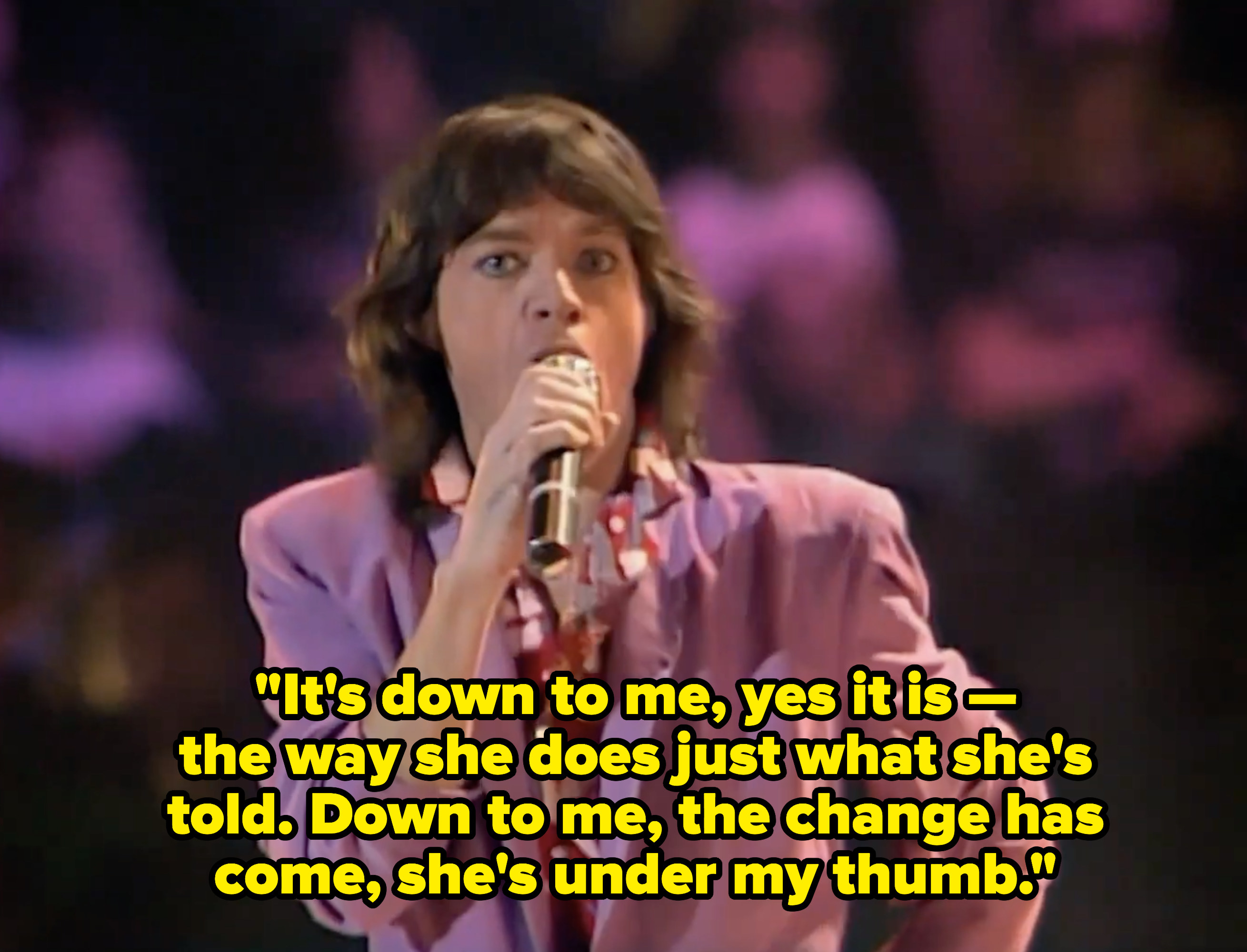 """Mick Jagger singing: """"It's down to me, yes it is -- the way she does just what she's told. Down to me, the change has come, she's under my thumb"""""""