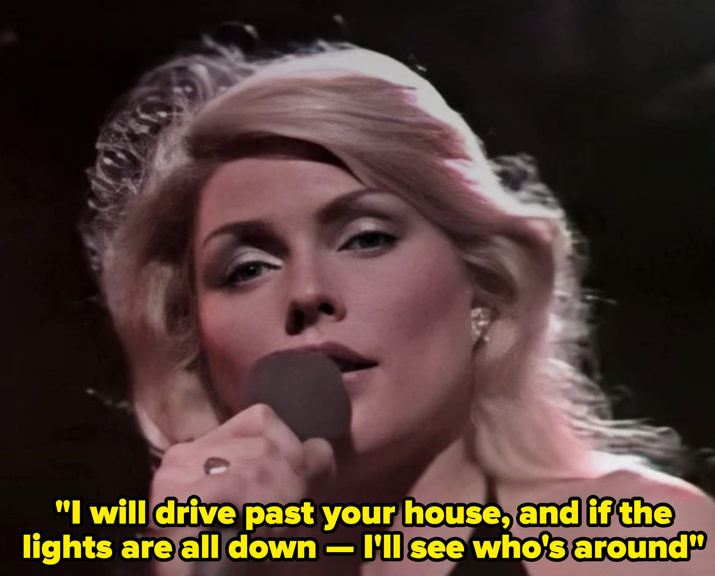 """Debbie Harry singing: """"I will drive past your house, and if the lights are all down — I'll see who's around"""""""