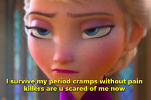 Elsa from Frozen with an unimpressed face and the text: I survive my period cramps without pain killers are u scared of me. now