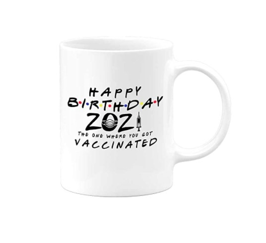"""A mug that reads, """"Happy birthday 2021, the one where you got vaccinated"""""""
