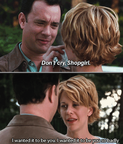"Joe telling Kathleen: ""Don't cry, Shopgirl"" and her responding with: ""I want it to be you so badly"""
