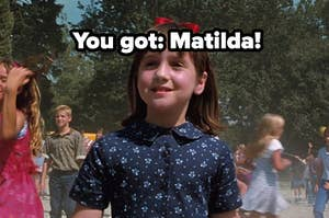 you got matilda!
