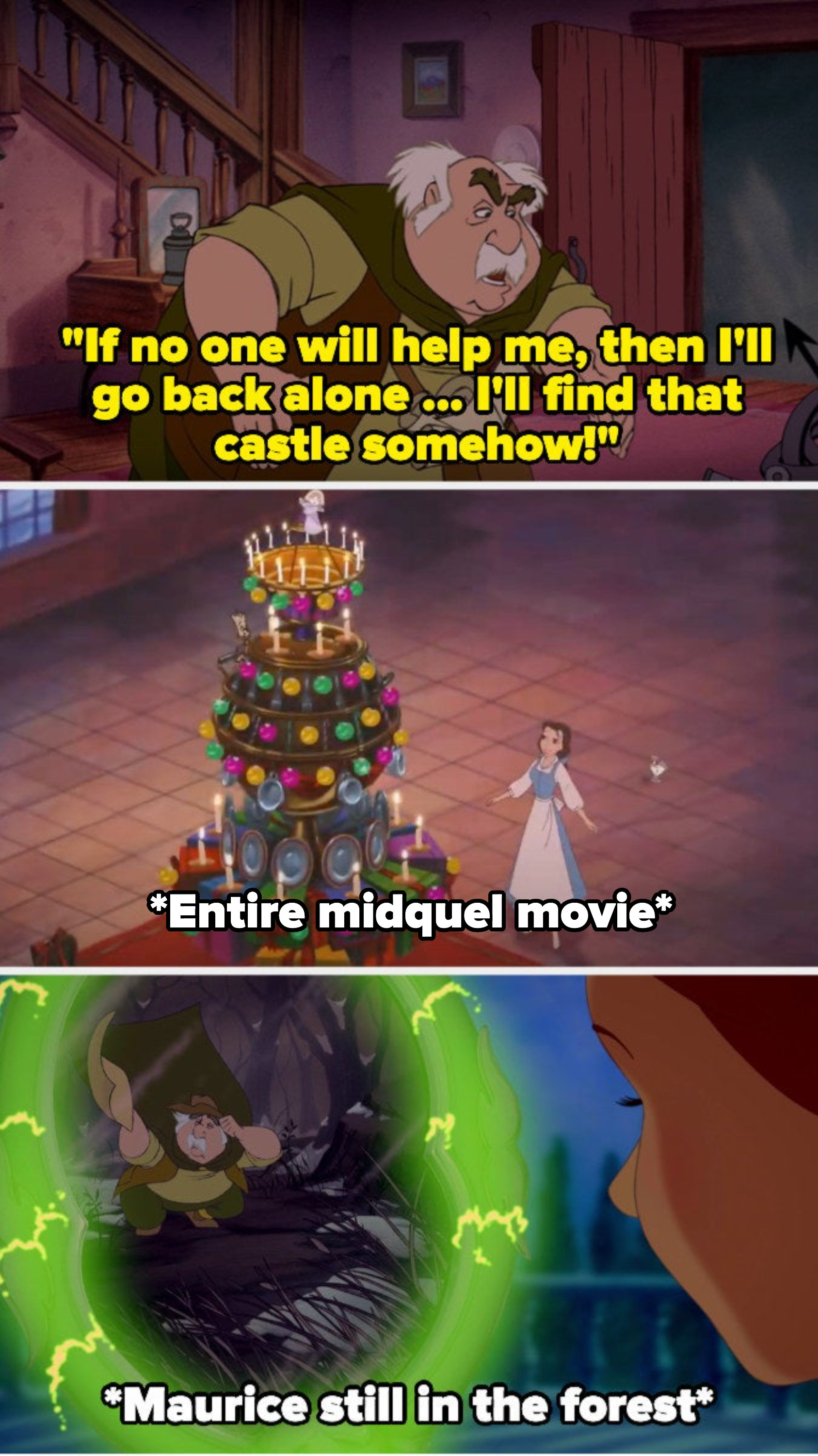 Maurice says he'll go back alone and find the castle, and then we see Belle in the Christmas movie, and later Belle sees Maurice still in the forest