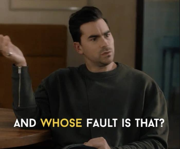 """David from Schitt's Creek saying, """"and whose fault is that?"""""""