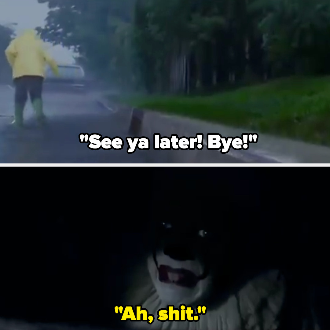 "Georgie walks away saying, ""See ya later! Bye!"" and in the sewer Pennywise says, ""Ah, shit"""