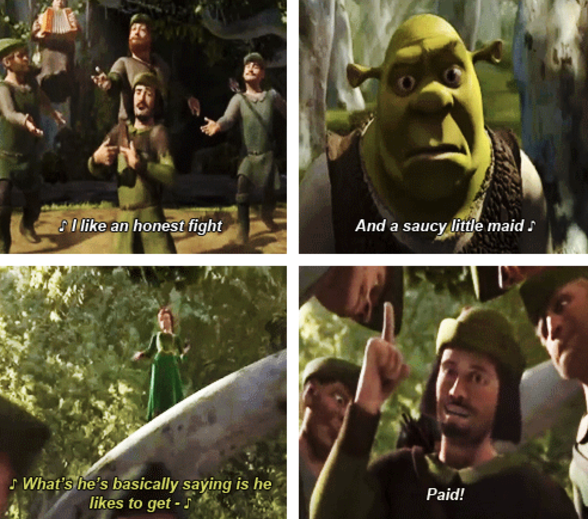 "Robin Hood singing: ""I like an honest fight and a saucy little maid"" Fiona interrupting and singing: ""What he's basically saying is he likes to get"" Robin Hood: ""Paid!"""