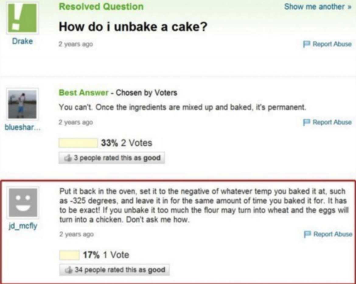 "One asked ""How do I unbake a cake?"" and a response said to just do the baking instructions backwards."