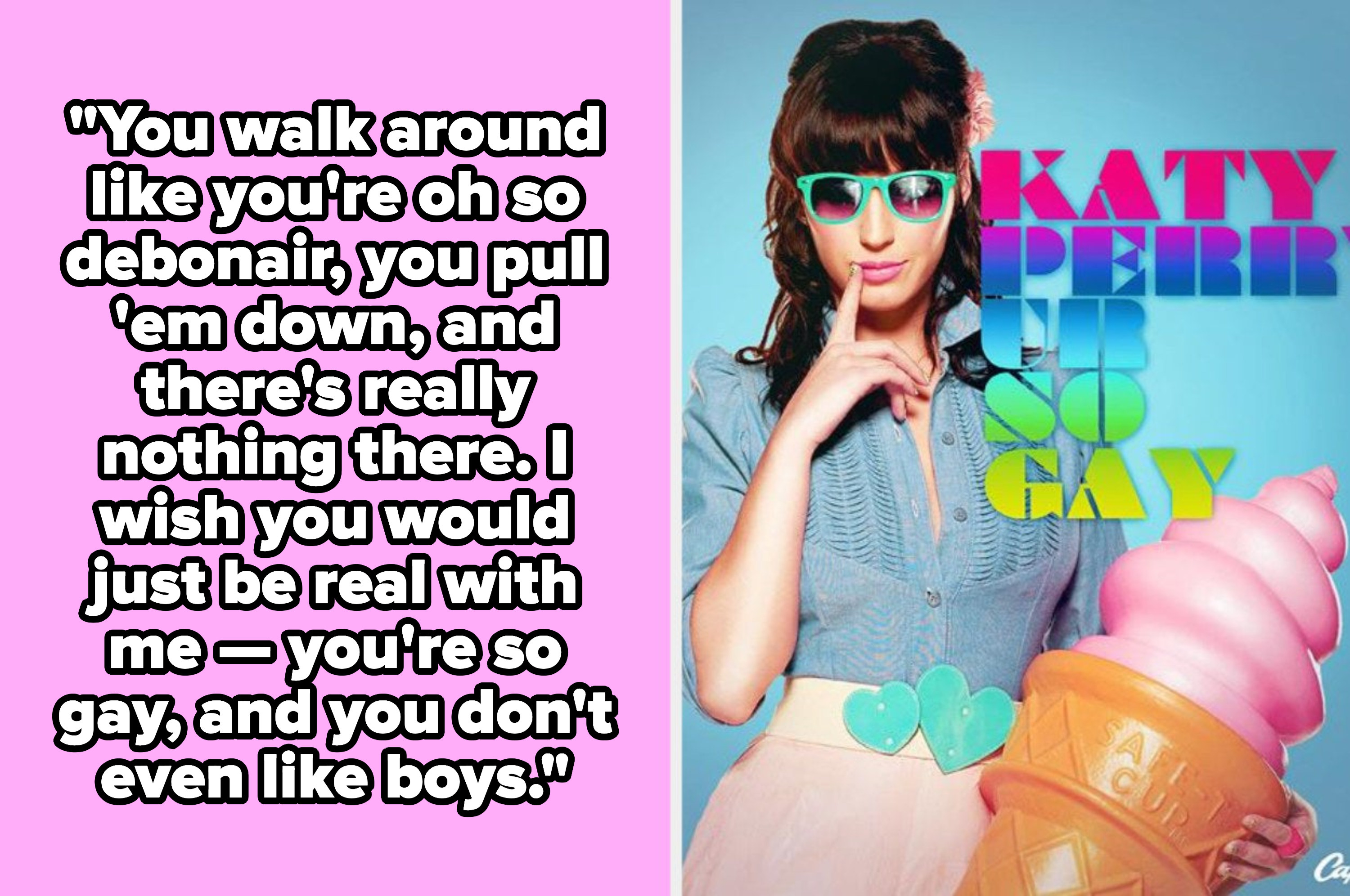 "Katy Perry lyrics: ""I wish you could just be real with me -- you're so gay, and you don't even like boys"""