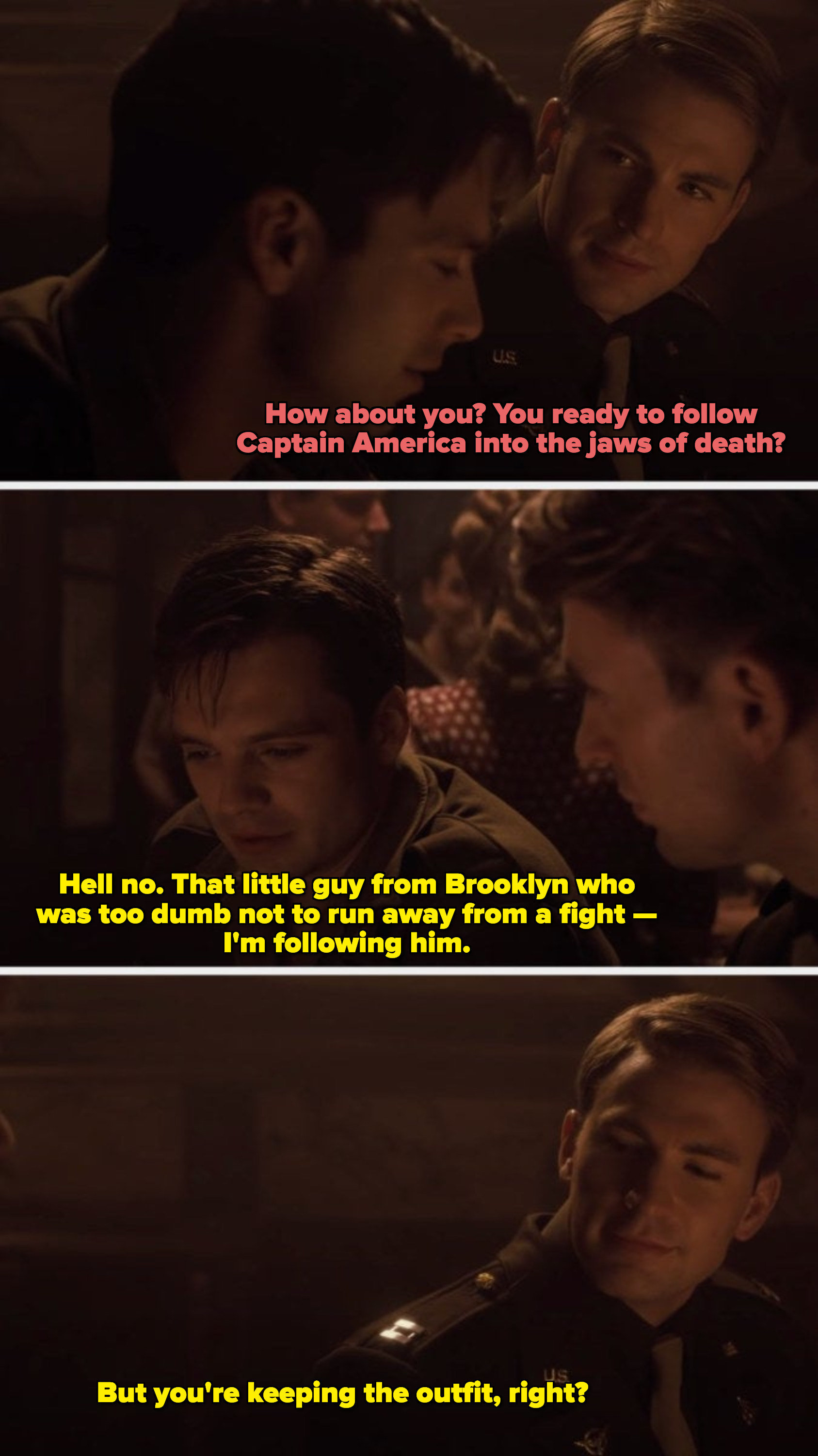 Bucky saying he's not following Captain America, he's following the little guy from Brooklyn too dumb not to run away from a fight. And asking Steve if he's keeping the costume