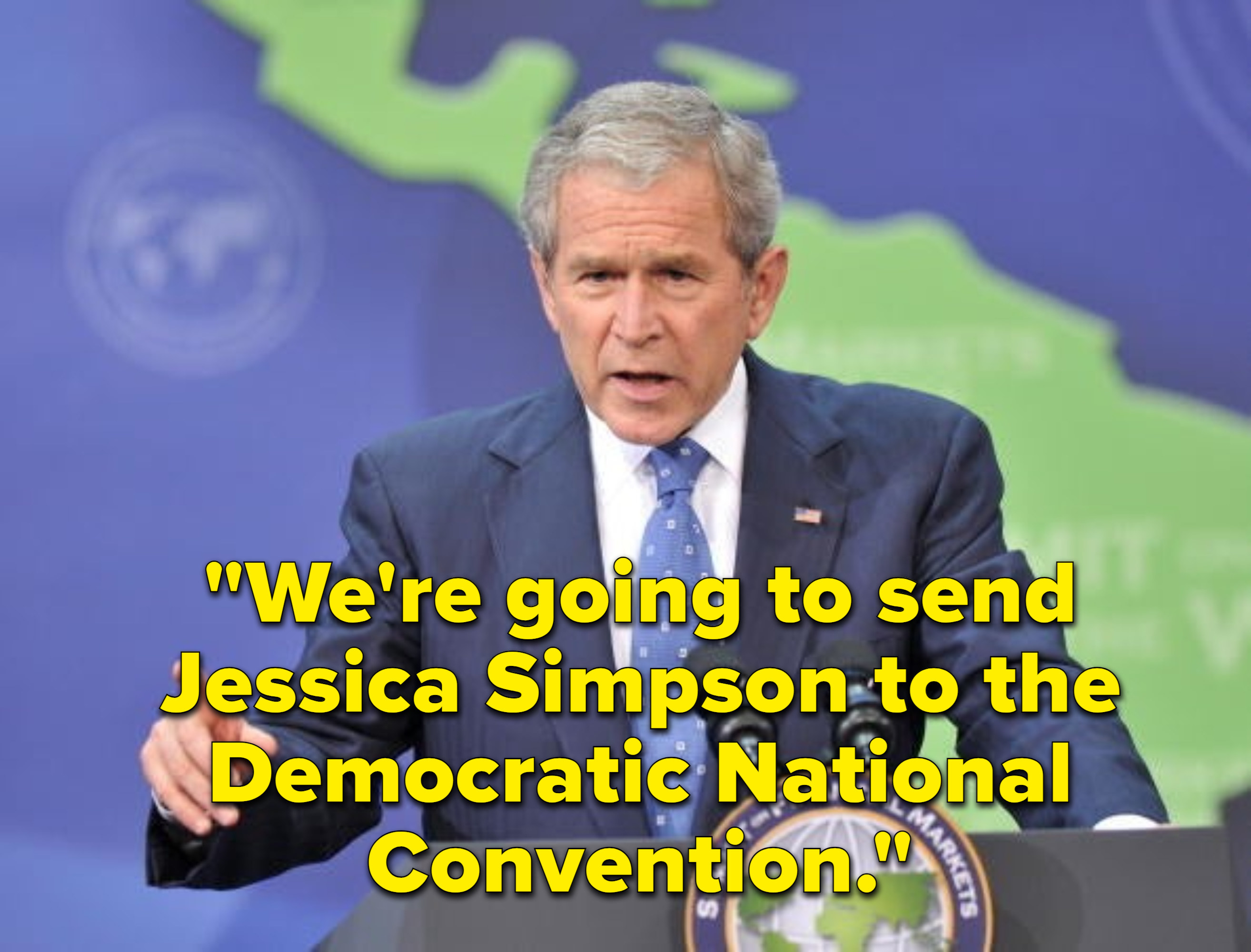 "George W. Bush saying, ""We're going to send Jessica Simpson to the Democratic National Convention"""