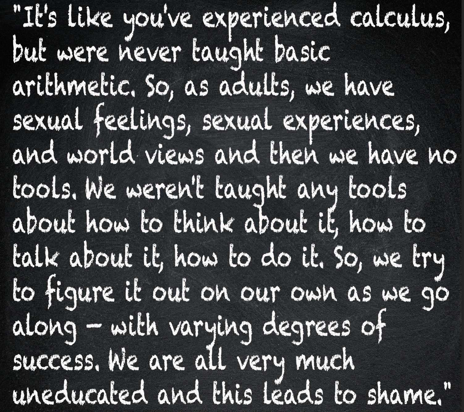 """""""It's like you've experienced calculus, but were never taught basic arithmetic. So, as adults, we have sexual feelings, sexual experiences, and world views and then we have no tools"""""""