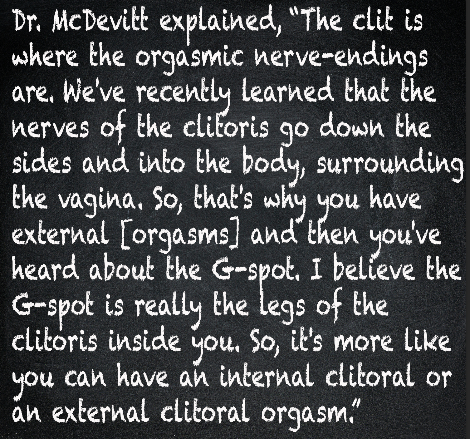 The nerves of the clitoris go down the sides and into the body, surrounding the vagina from the inside. So, that's why you have external [orgasms] and then you've heard about the G-spot