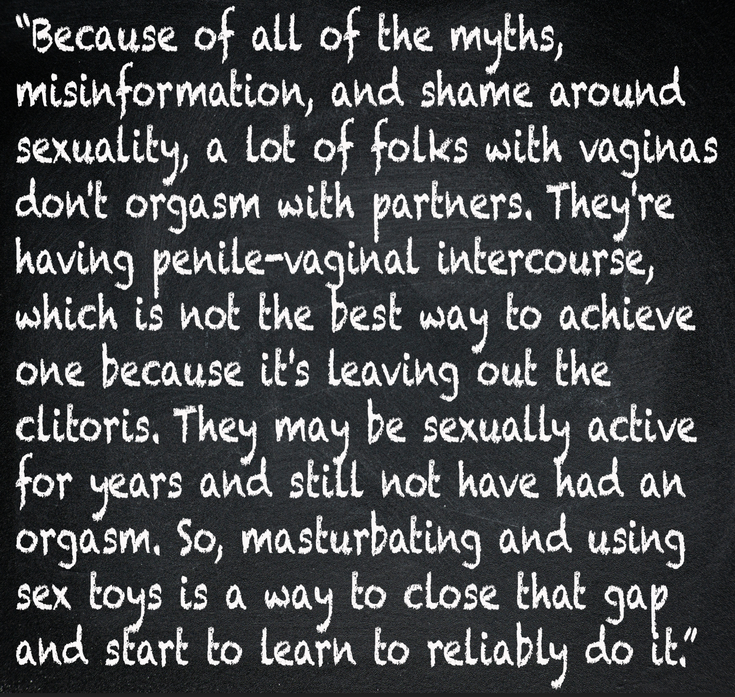 Because of all of the myths, misinformation, and shame around sexuality, a lot of folks with vaginas don't orgasm with partners. They're having penile/vaginal intercourse which is not the best way to achieve one because it's leaving out the clitoris