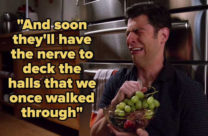"""""""And soon they'll have the nerve to deck the halls that we once walked through"""" written over Schmidt from """"New Girl"""" crying while eating grapes"""