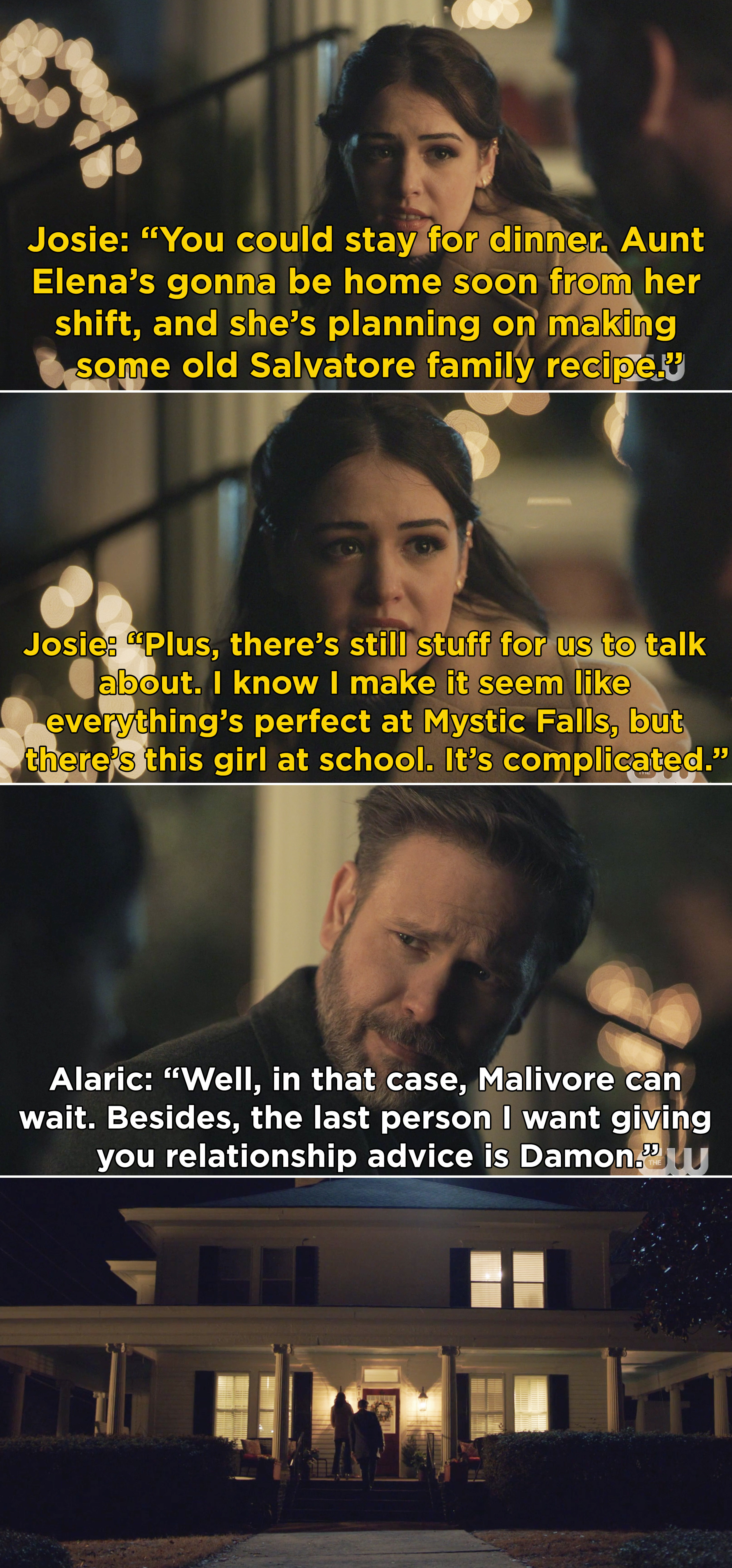 Josie telling Alaric to come inside because Aunt Elena is making dinner and Alaric agrees because he doesn't want Damon giving Josie relationship advice