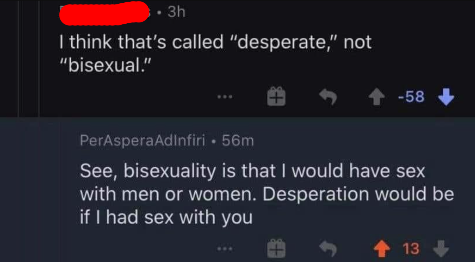 person who says i think that's called desperate not bisexual and someone respond bisexuality is that i would have sex with men and women desperation would be sex with you