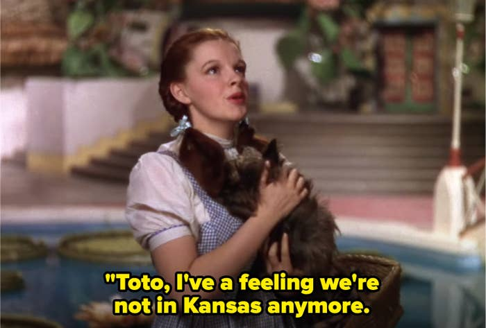 """Dorothy saying: """"Toto, I've a feeling we're not in Kansas anymore"""""""