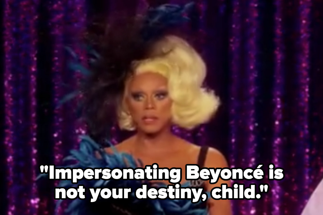 RuPaul tells a contestant that impersonating Beyonce is not their destiny, child.