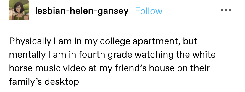 """""""Physically I am in my college apartment, but mentally I am in fourth grade watching the white horse music video at my friend's house on their family's desktop"""""""