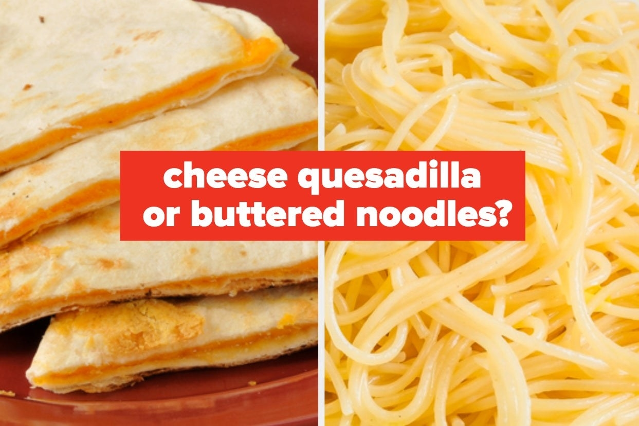 Cheese quesadilla or buttered noodles?