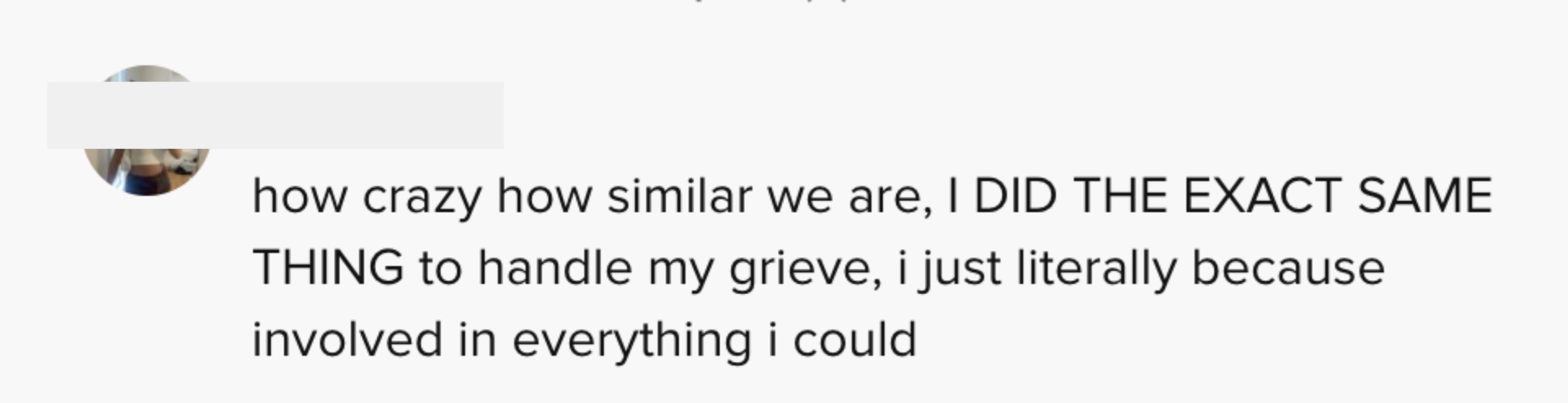 how crazy how similar we are, I DID THE EXACT SAME THING to handle my grief, ijust literally became involved in everything I could