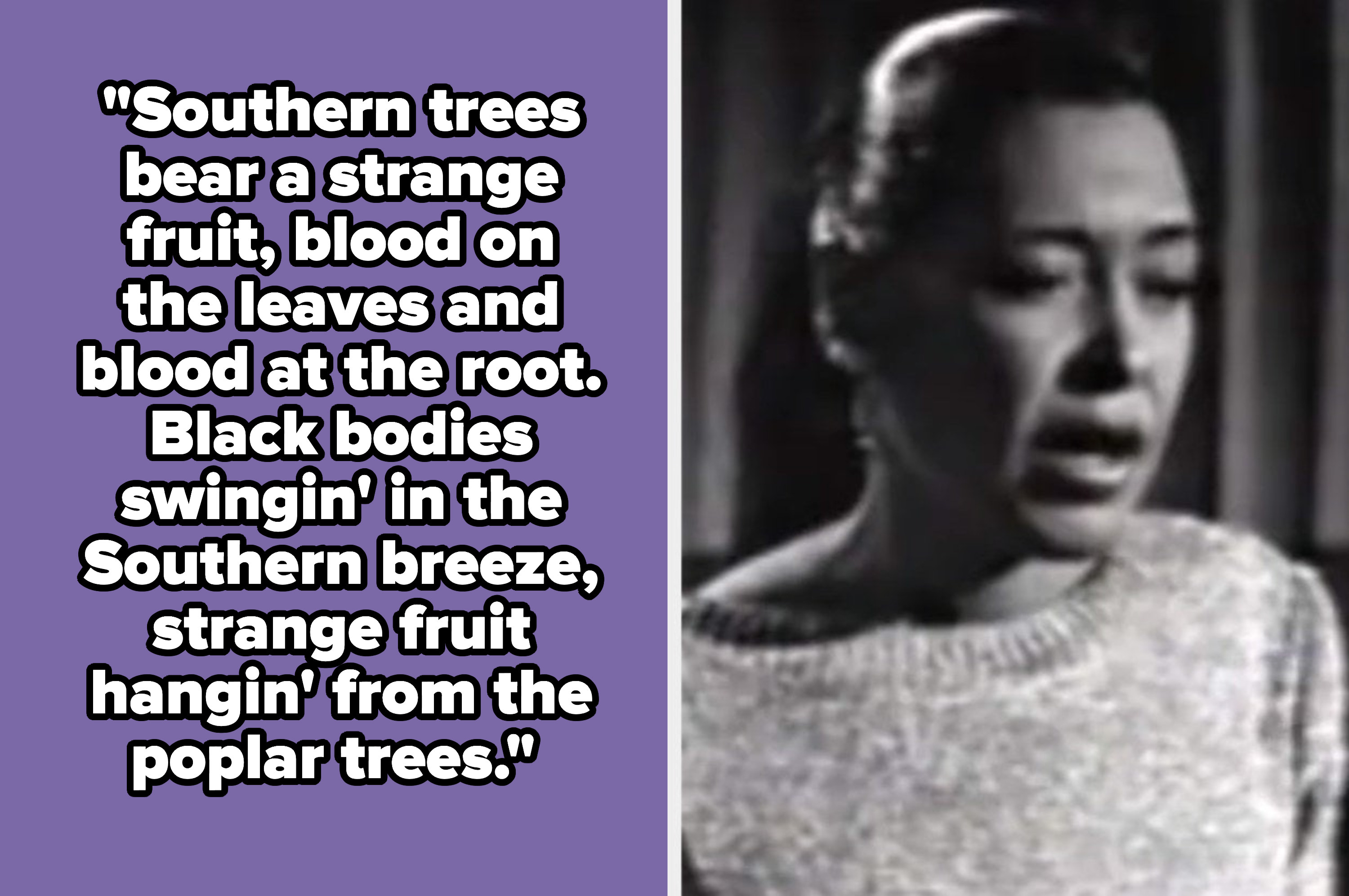 """Billie Holiday lyrics: """"Southern trees bear a strange fruit, blood on the leaves and blood at the root. Black bodies swingin' in the Southern breeze, strange fruit hangin' from the poplar trees."""""""