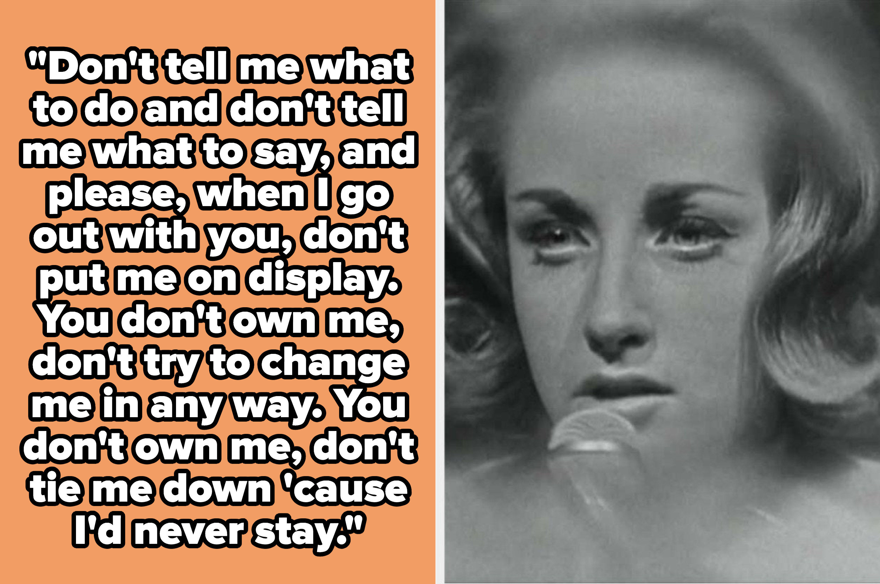 """Lesley Gore lyrics: """"Don't tell me what to do and don't tell me what to say, and please, when I go out with you, don't put me on display. You don't own me, don't try to change me in any way. You don't own me, don't tie me down 'cause I'd never stay"""""""