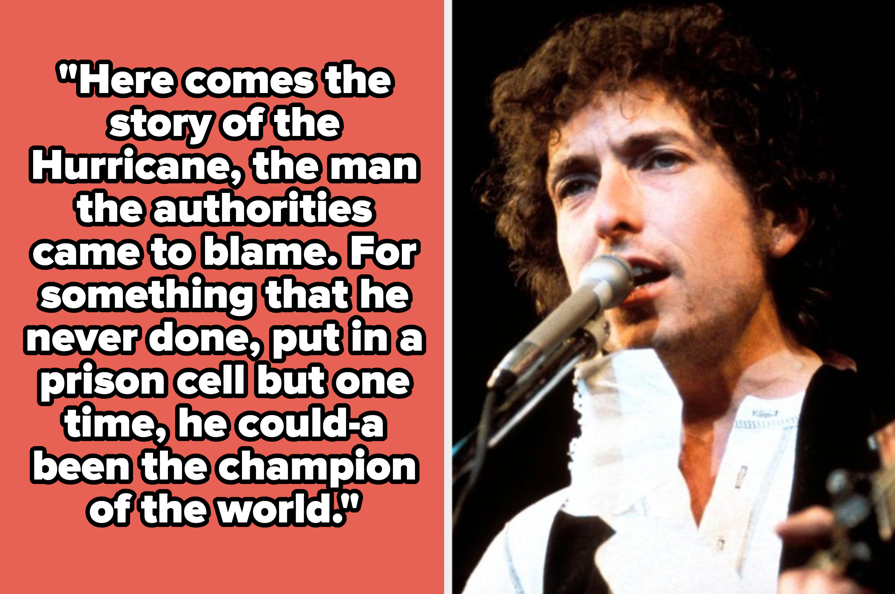"""Bob Dylan lyrics: """"""""Here comes the story of the Hurricane, the man the authorities came to blame. For something that he never done, put in a prison cell but one time, he could-a been the champion of the world"""""""