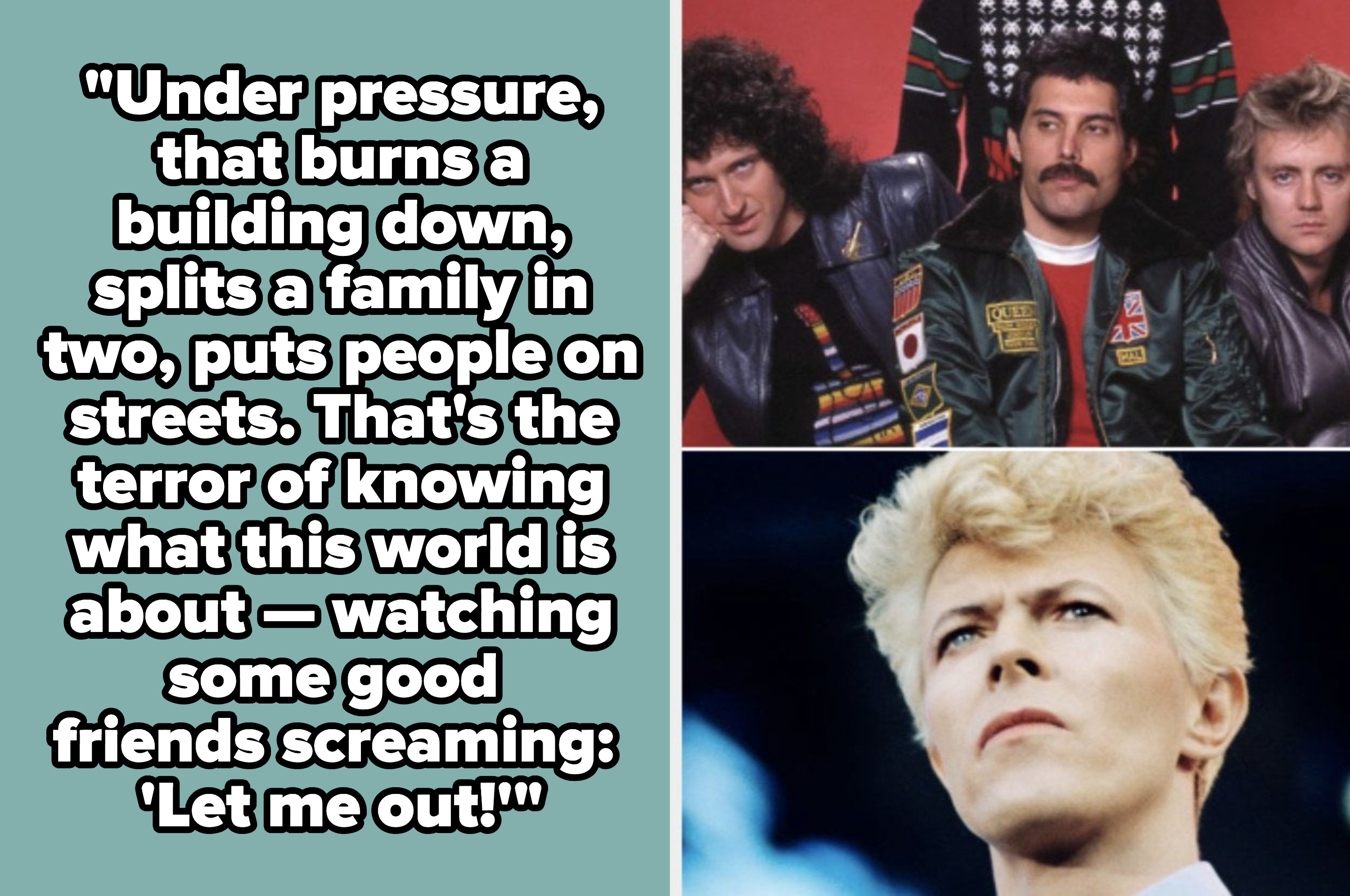 """Queen and David Bowie singing: """"Under pressure, that burns a building down, splits a family in two, puts people on streets. That's the terror of knowing what this world is about — watching some good friends screaming: 'Let me out!'"""""""