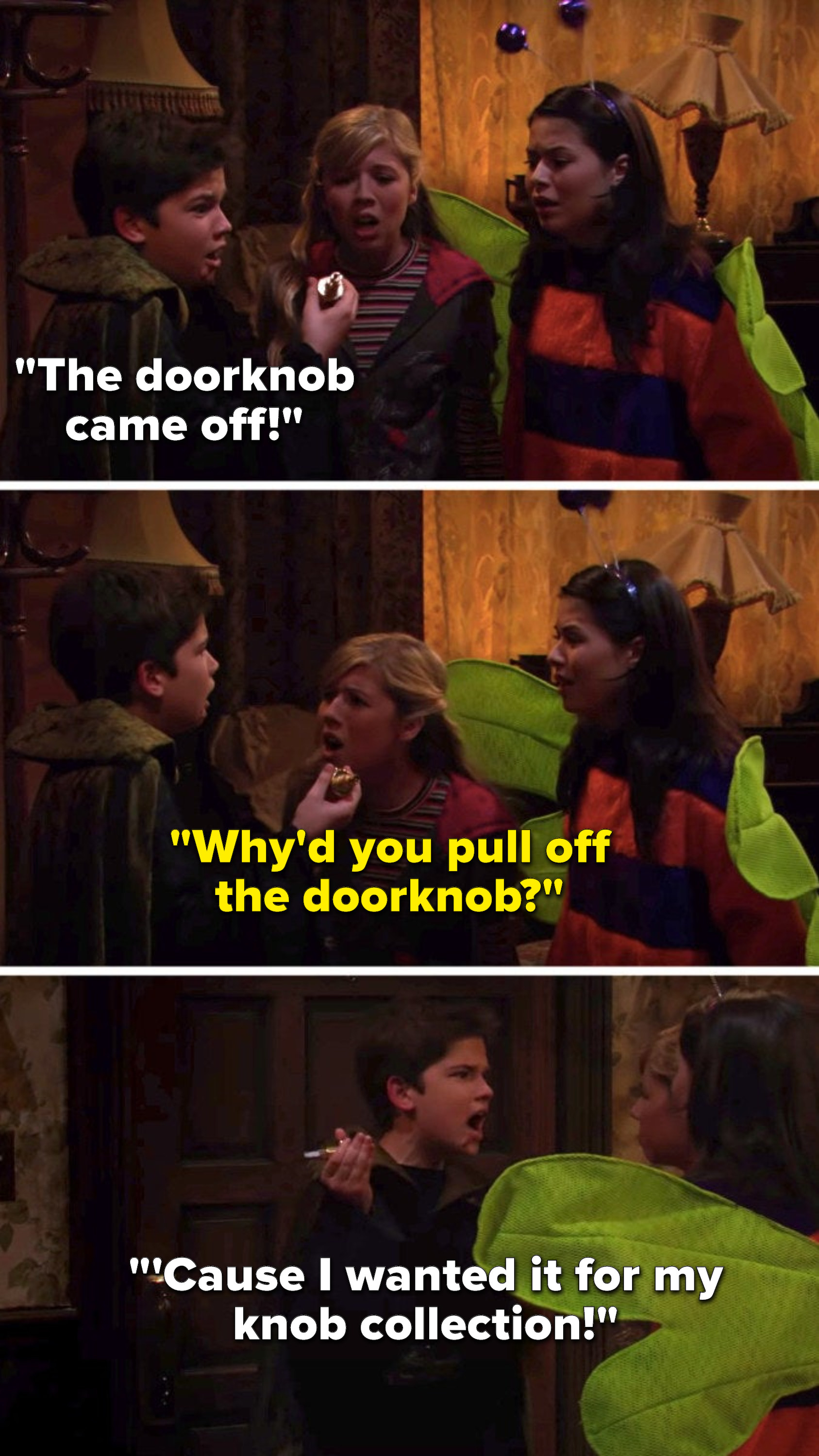 """Freddie yells, """"The doorknob came off,"""" Sam yells, """"Why'd you pull off the doorknob,"""" and Freddie says, """"'Cause I wanted it for my knob collection"""""""
