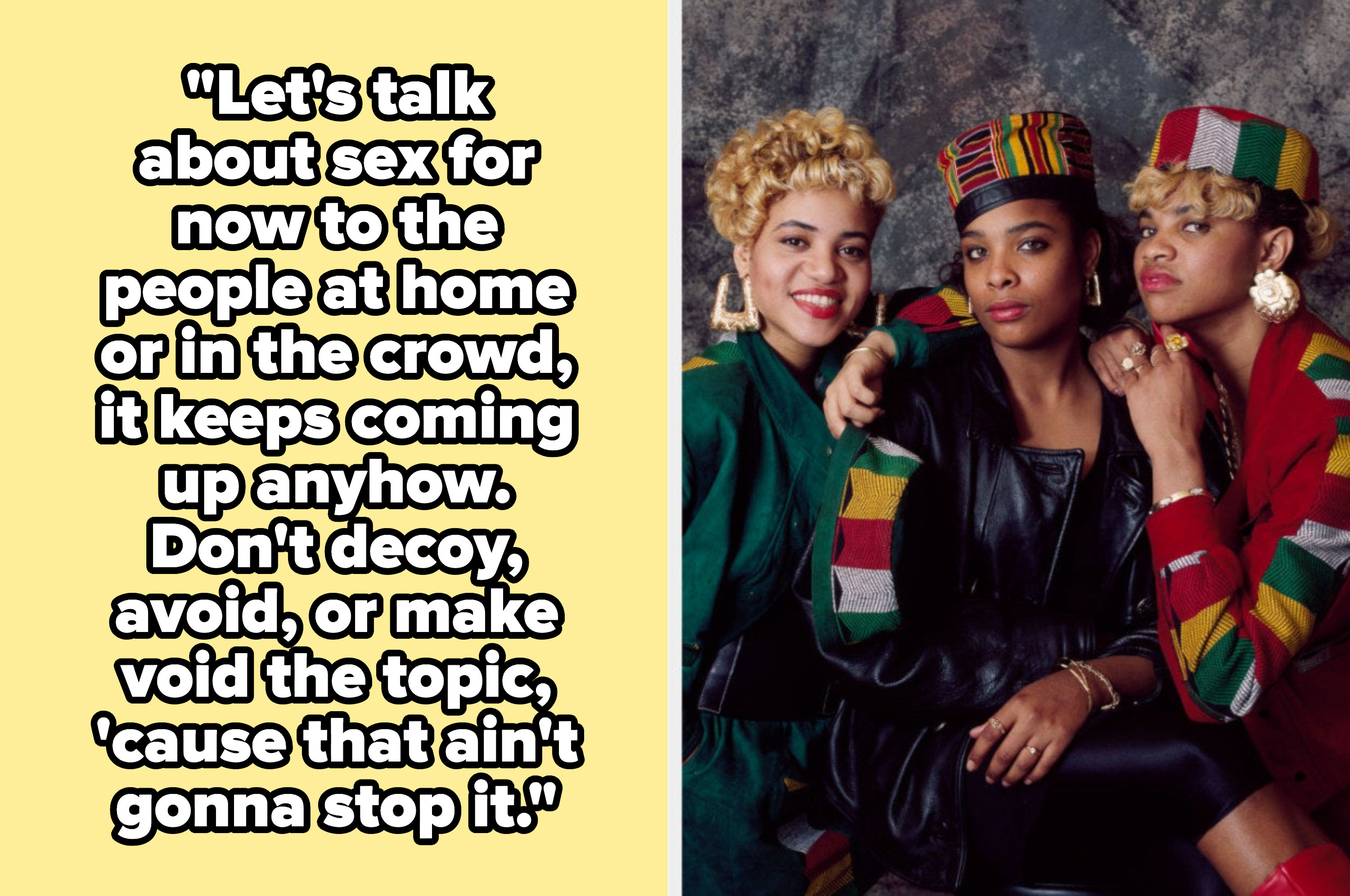 """Salt-N-Pepa lyrics: """"""""Let's talk about sex for now to the people at home or in the crowd, it keeps coming up anyhow. Don't decoy, avoid, or make void the topic, 'cause that ain't gonna stop it"""""""