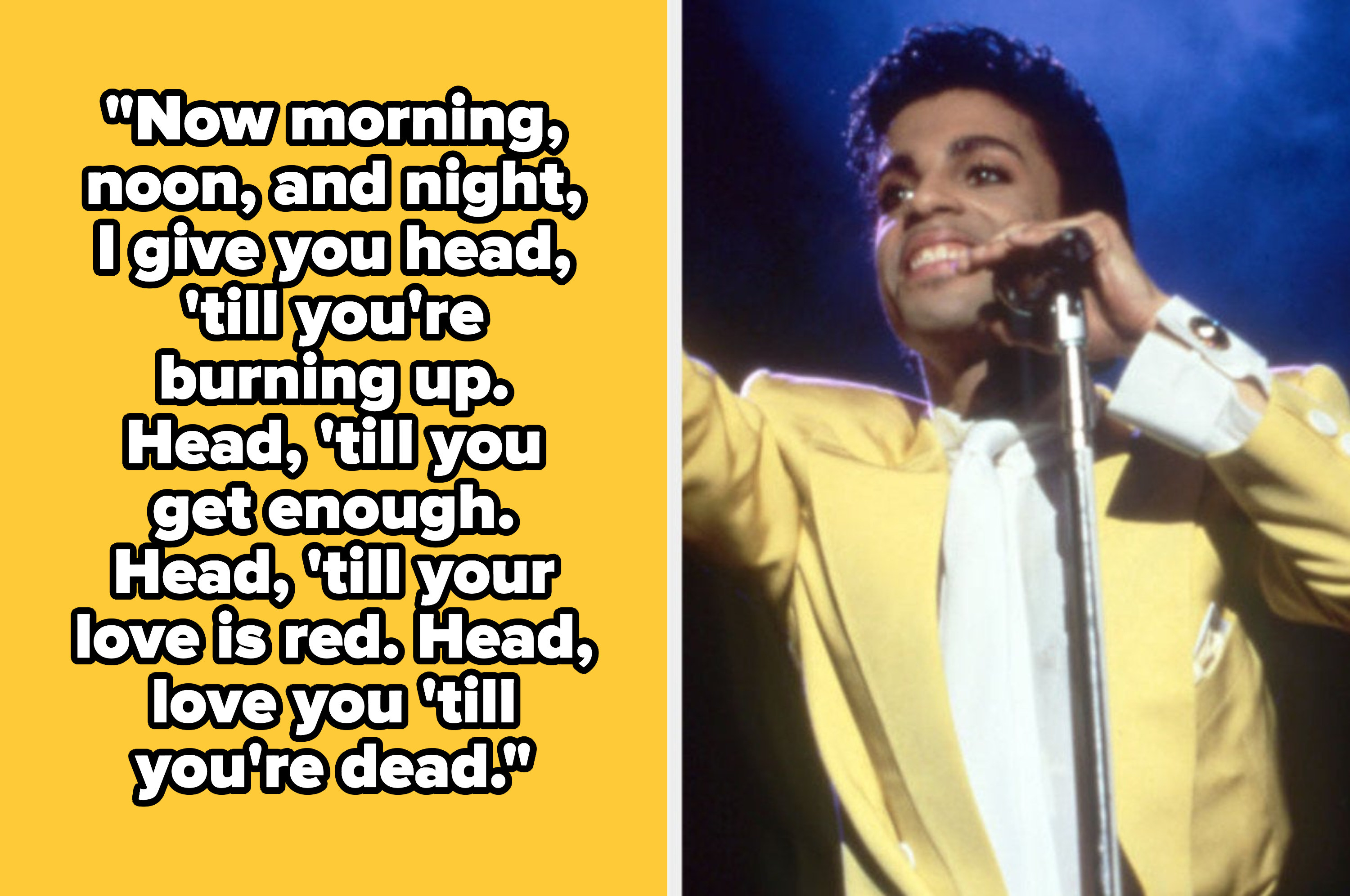 """Prince lyrics: """"Now morning, noon, and night, I give you head, till you're burning up. Head, till you get enough. Head, till your love is red. Head, love you till you're dead."""""""