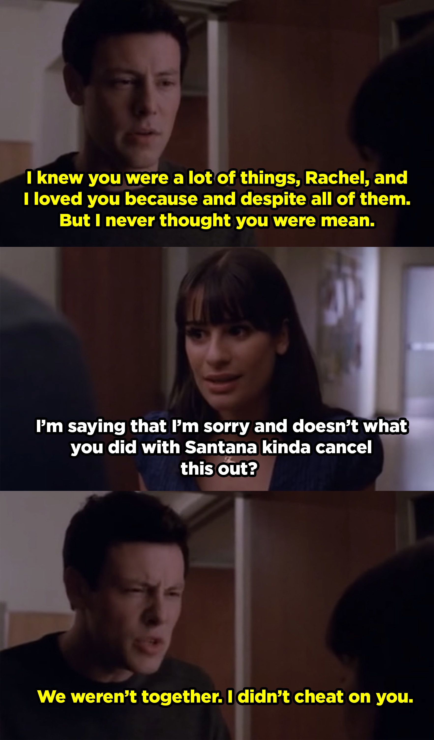 Finn telling Rachel he never thought she was mean. She responds by saying she thinks her sleeping with someone else cancels out what he did, but Finn says it doesn't because he never cheated on her.