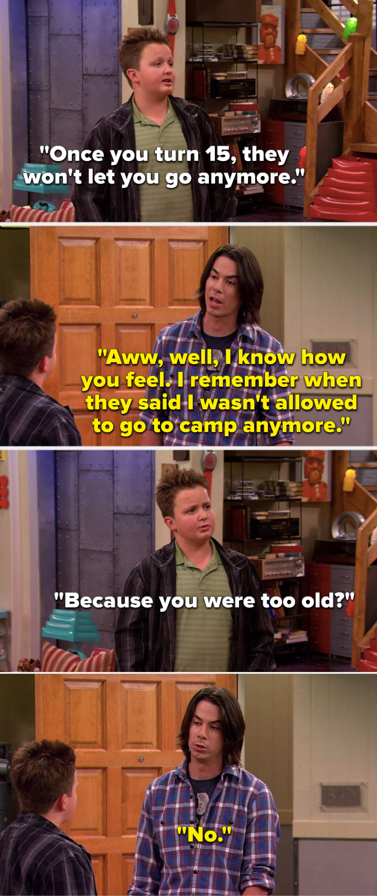 """Gibby says, """"Once you turn 15, they won't let you go anymore,"""" Spencer says, """"Aww, well, I know how you feel, I remember when they said I wasn't allowed to go to camp anymore,"""" Gibby asks, """"Because you were too old?"""" and Spencer says, """"No"""""""