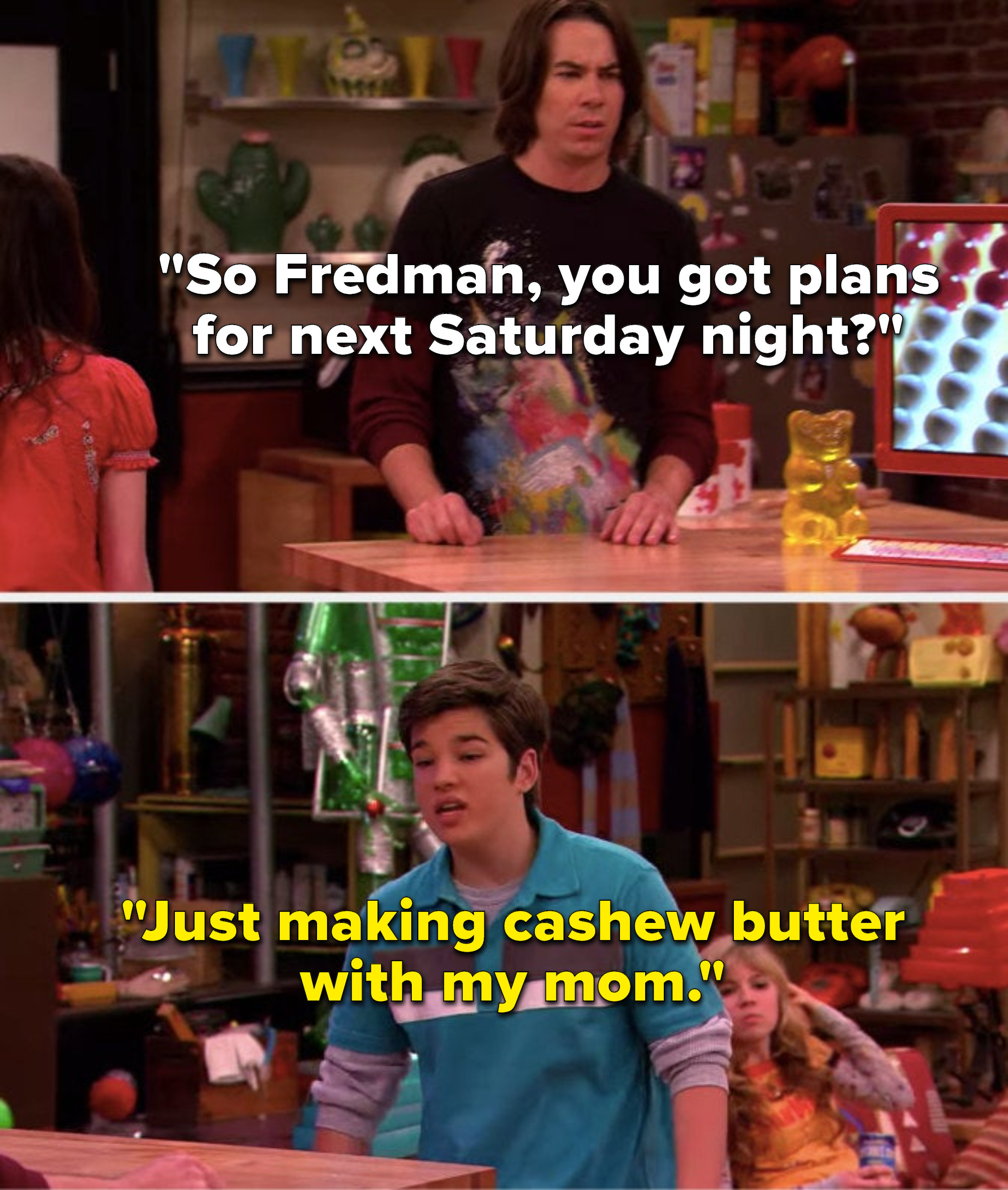 """Spencer says, """"So Fredman, you got plans for next Saturday night,"""" and Freddie says, """"Just making cashew butter with my mom"""""""