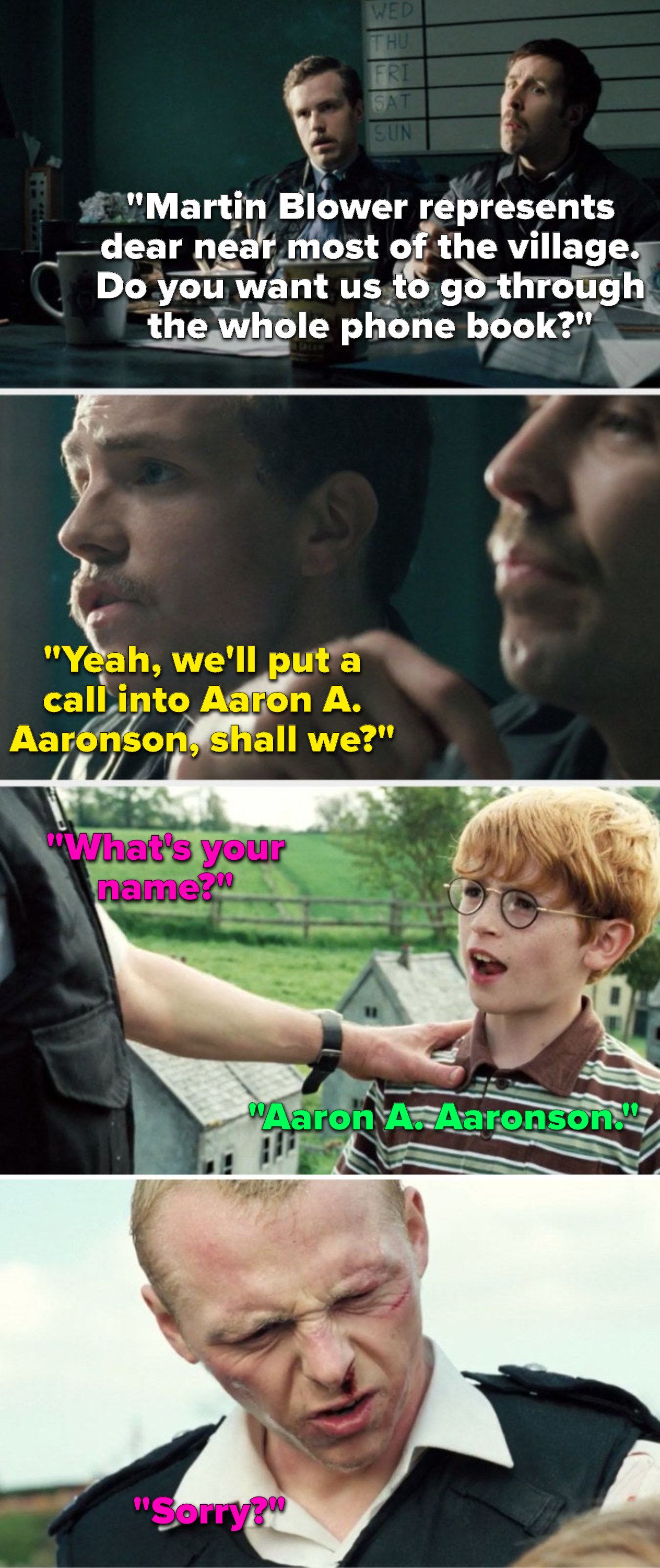 """Sergeant Andy says, """"Blower represents most of the village, do you want us to go through the phone book,"""" Constable Andy says, """"We'll call Aaron A Aaronson,"""" then at the end of the movie, the kid Angel's talking to says his name is """"Aaron A Aaronson"""""""