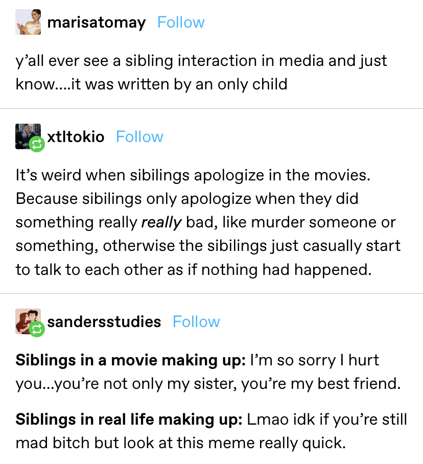 Someone says some sibling interactions in media are obviously written by only children, and then another points out that in movies, siblings apologize, but they don't in real life