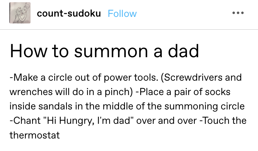 """""""How to summon a dad: -Make a circle out of power tools. (Screwdrivers and wrenches will do in a pinch) -Place a pair of socks inside sandals in the middle of the summoning circle -Chant """"Hi Hungry, I'm dad"""" over and over -Touch the thermostat"""""""