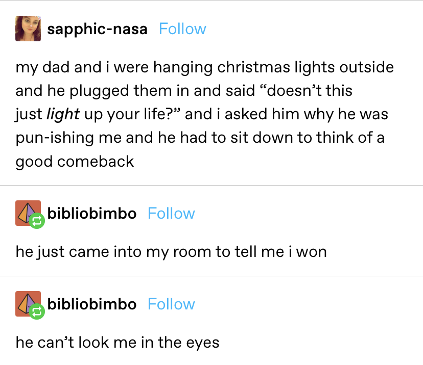 """""""My dad and i were hanging christmas lights outside and he plugged them in and said 'doesn't this just light up your life?' and I asked him why he was pun-ishing me and he had to sit down to think of a good comeback...i won"""""""