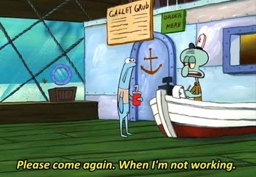 """Squidward: """"Please come again, when I'm not working"""""""