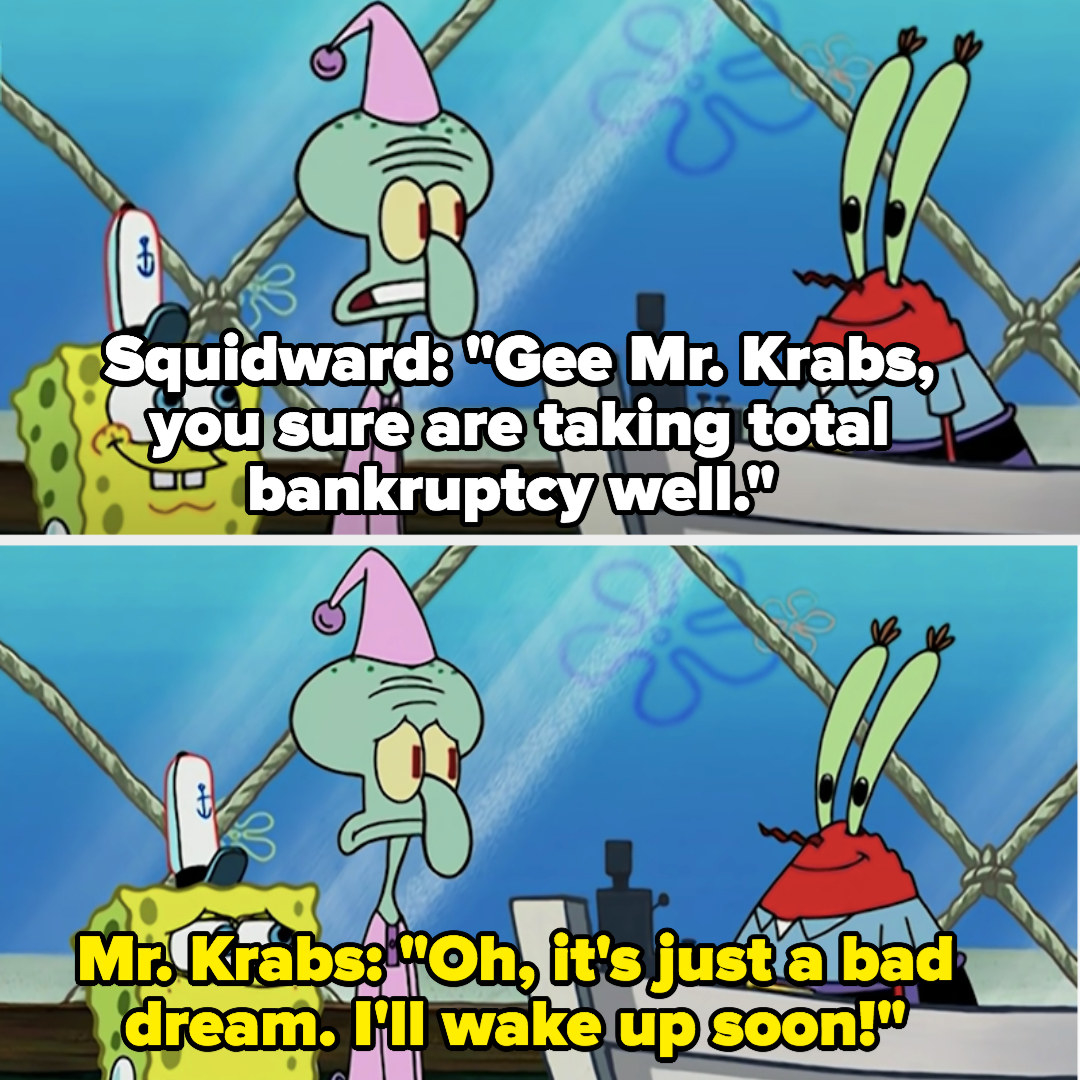 """Squidward: """"Gee, Mr. Krabs, you sure are taking total bankruptcy well""""; Mr. Krabs: Oh, it's just a bad dream; I'll wake up soon!"""""""