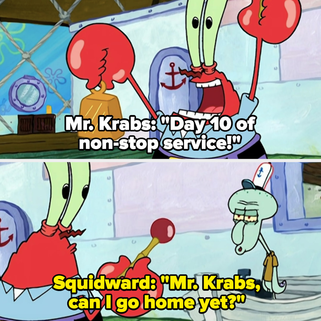 """Mr. Krabs: """"Day 10 of nonstop service!"""" Squidward: """"Can I go home yet?"""""""