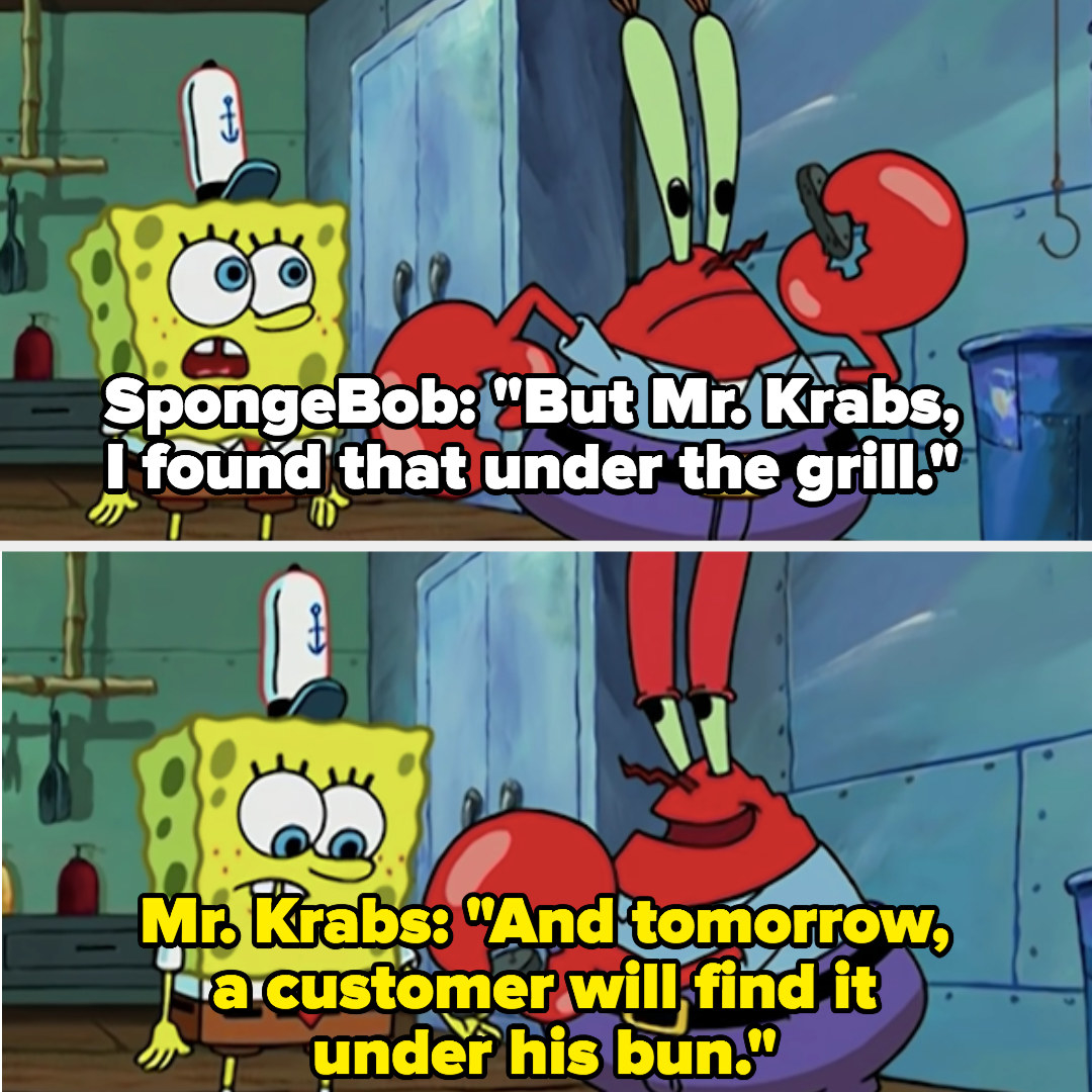 """SpongeBob: """"But I found that under the grill,"""" Mr. Krabs: """"And tomorrow, a customer will find it under his bun"""""""