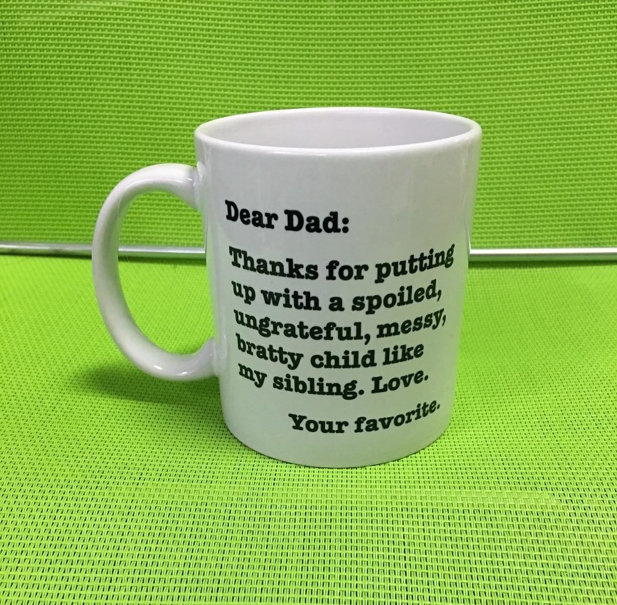 """White coffee mug that says, """"Dear Dad: Thanks for putting up with a spoiled, ungrateful, mess, bratty child like my sibling. Love. Your favorite."""""""
