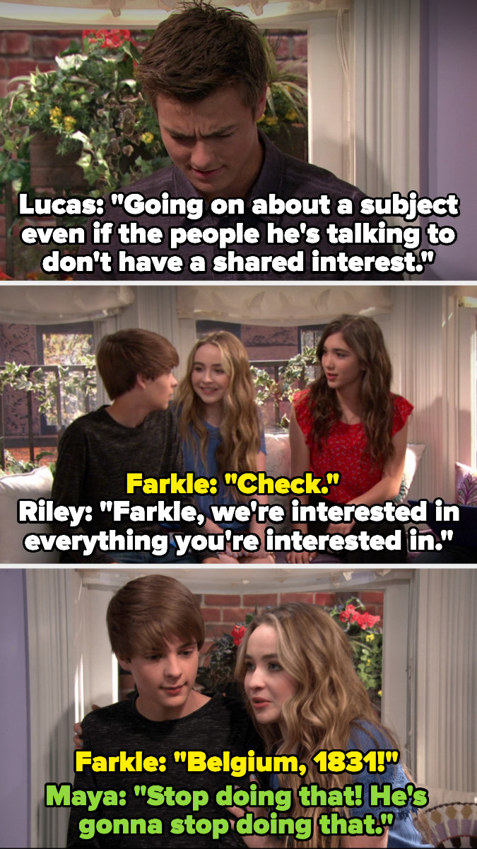 Lucas reads that a symptom of Asperger's is going on about a subject others aren't interested in, and Riley says they're interested in everything he's interested in —Farkle starts talking about history and Maya tells him to stop