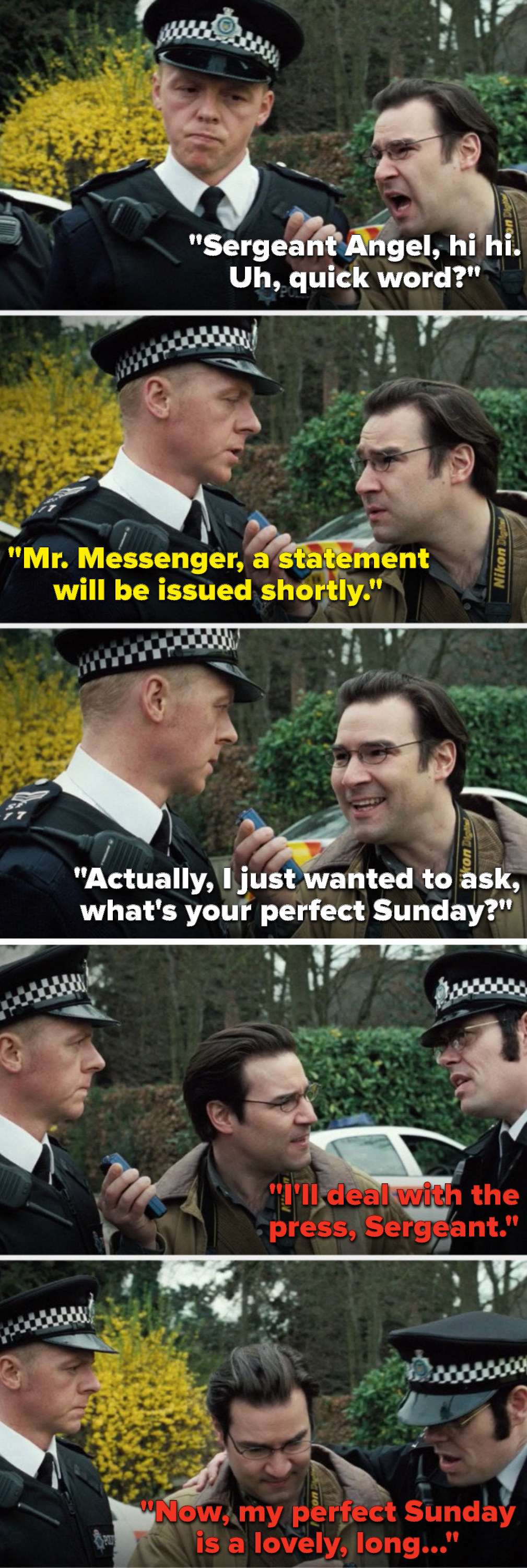 """Messenger says, """"Angel, quick word,"""" Angel says, """"A statement will be issued shortly,"""" Messenger says, """"I just wanted to ask, what's your perfect Sunday,"""" Sergeant Fisher says, """"I'll deal with the press, my perfect Sunday is a lovely, long dot dot dot"""""""