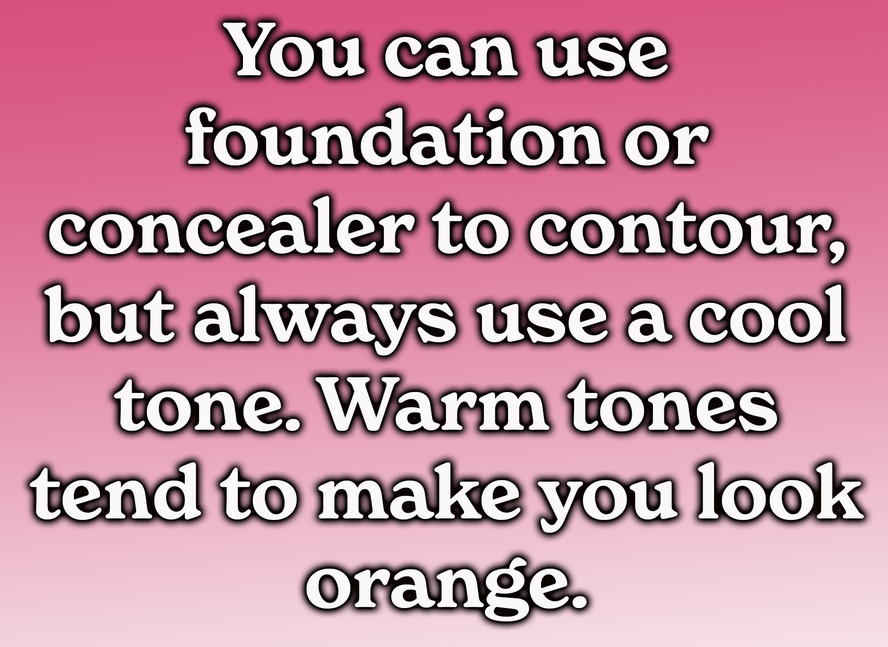 You can use foundation or concealer to contour, but always contour using a cool tone