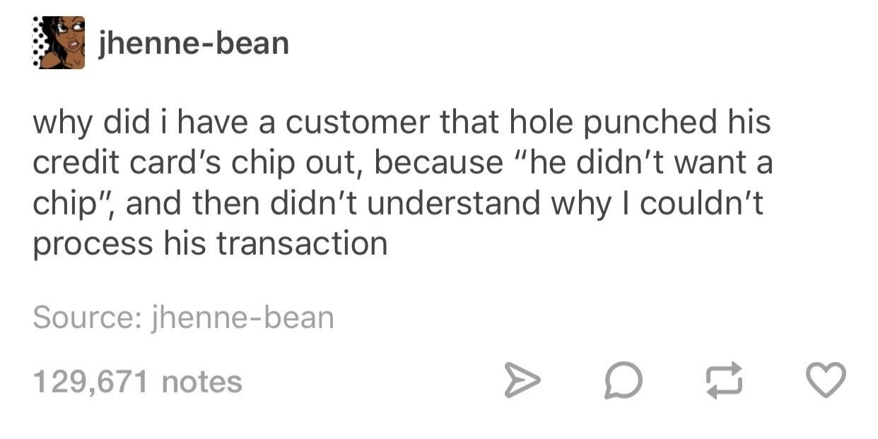 tumblr post reading why did i have a customer that hole punched his credit card chip's out because he didn't want a chip