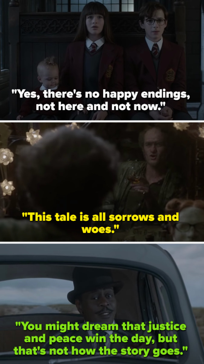 Klaus and Violet sing that there are no happy endings, and Count Olaf sings that it's all sorrows and woes, and Mr. Poe says you might dream that justice and hope win, but that's not how the story goes